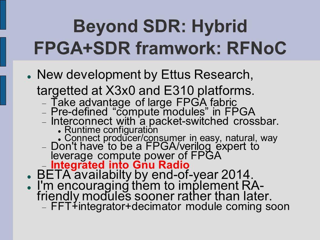 Beyond SDR: Hybrid FPGA+SDR framwork: RFNoC New development by Ettus Research, targetted at X3x0 and E310 platforms.  Take advantage of large FPGA fa