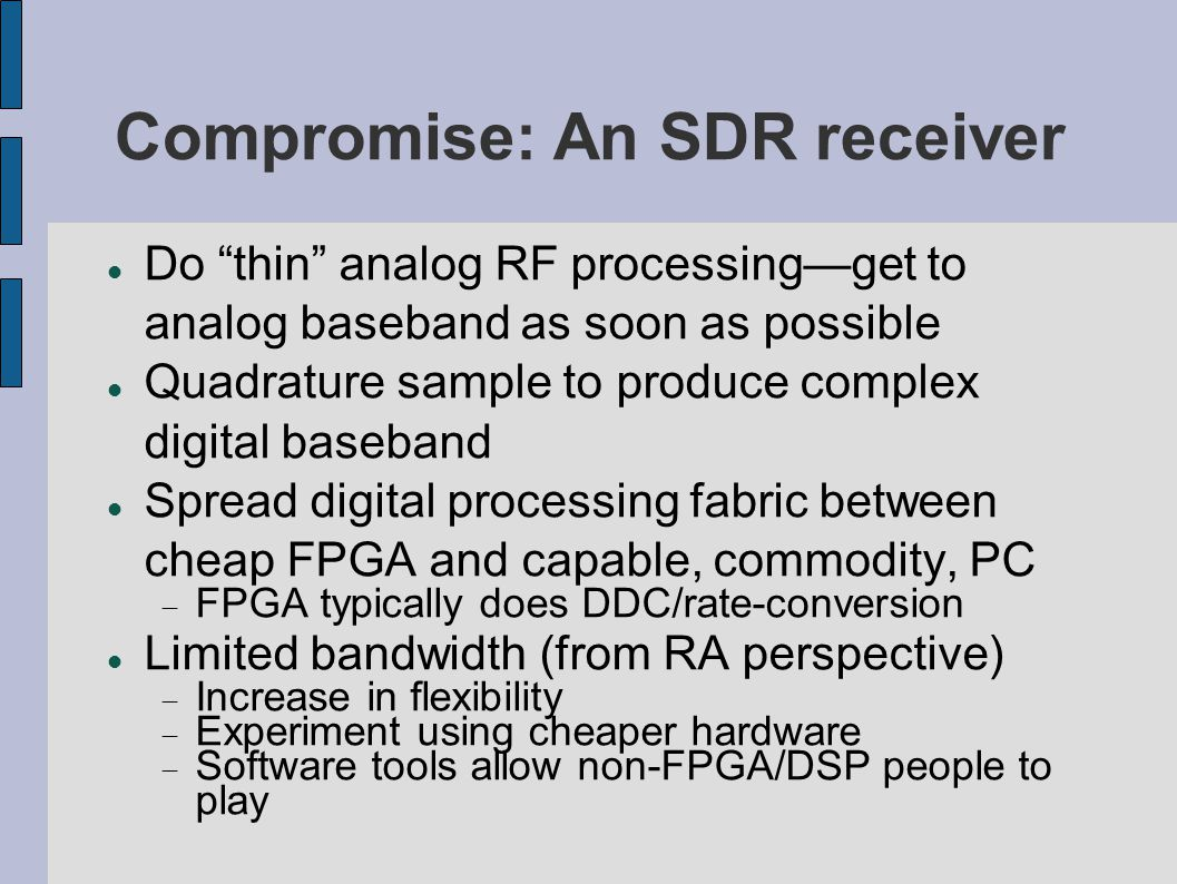 Where does SDR fit in Observing bandwidths often quite large  Sample-rate too high for processing strictly on host computer  May require FPGA assistance Some projects at an observatory aren t necessarily high-bandwidth.
