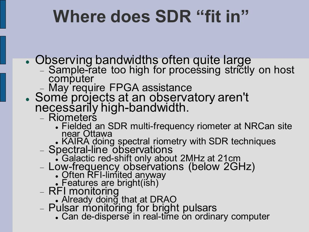 Where does SDR fit in (cont) New experimental techniques can be modelled and tested at low-bandwidths, with SDR techniques, prior to committing to a high- bandwidth design, with FPGA arrays.