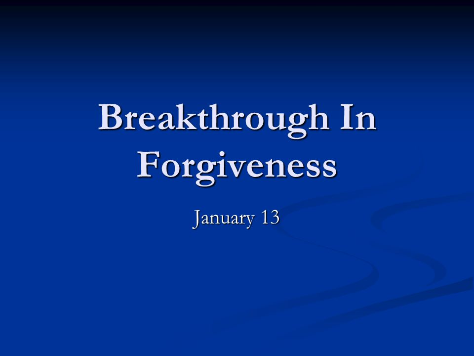 Breakthrough In Forgiveness January 13