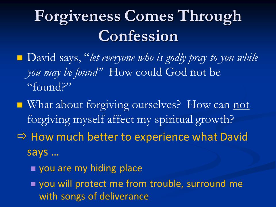 Forgiveness Comes Through Confession David says, let everyone who is godly pray to you while you may be found How could God not be found What about forgiving ourselves.