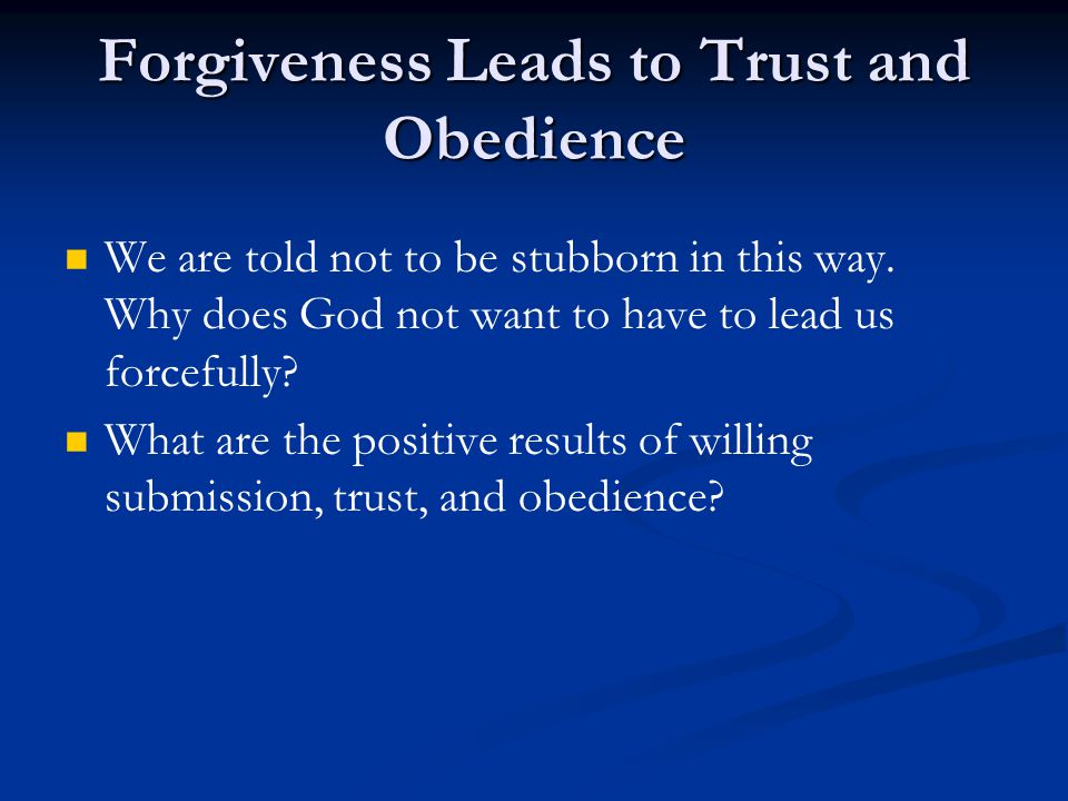 Forgiveness Leads to Trust and Obedience We are told not to be stubborn in this way.