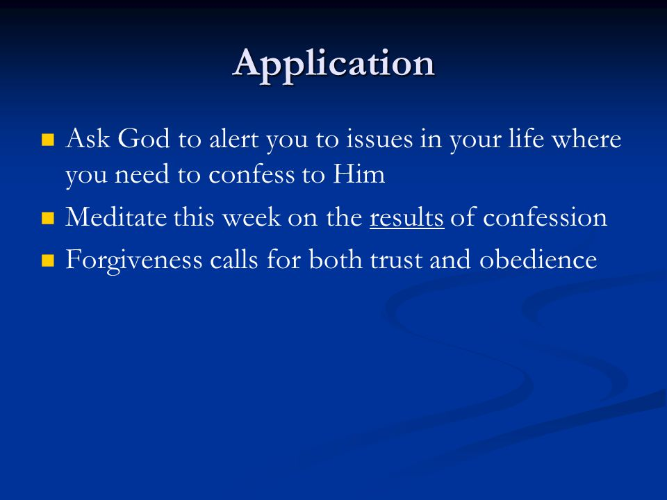 Application Ask God to alert you to issues in your life where you need to confess to Him Meditate this week on the results of confession Forgiveness calls for both trust and obedience