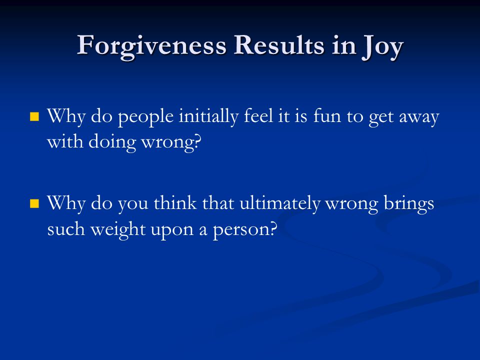 Forgiveness Results in Joy Why do people initially feel it is fun to get away with doing wrong.