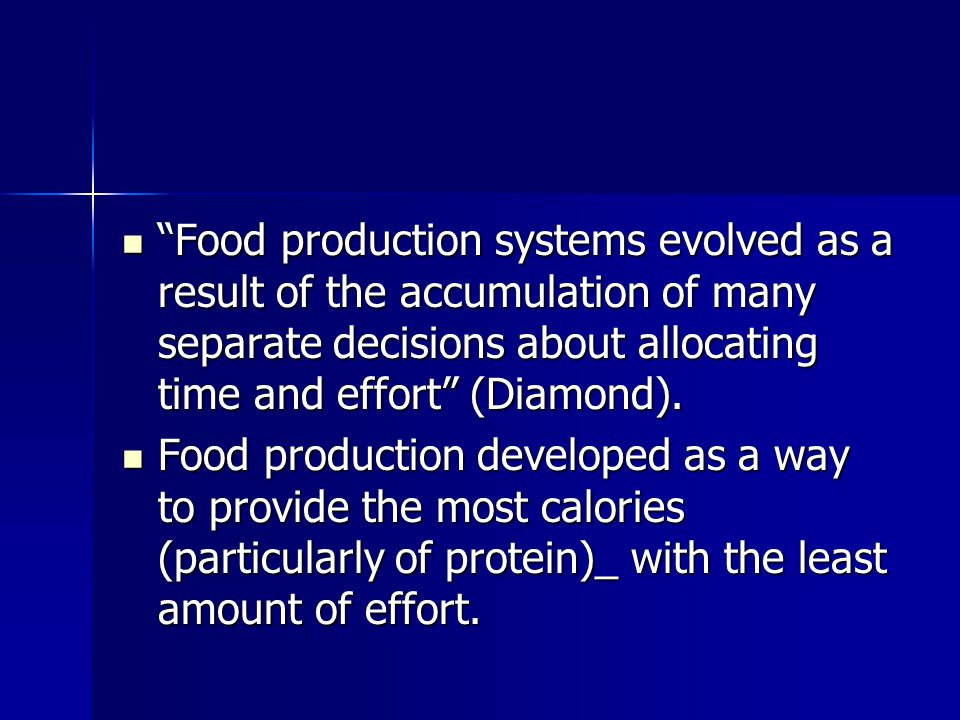 Food production systems evolved as a result of the accumulation of many separate decisions about allocating time and effort (Diamond).