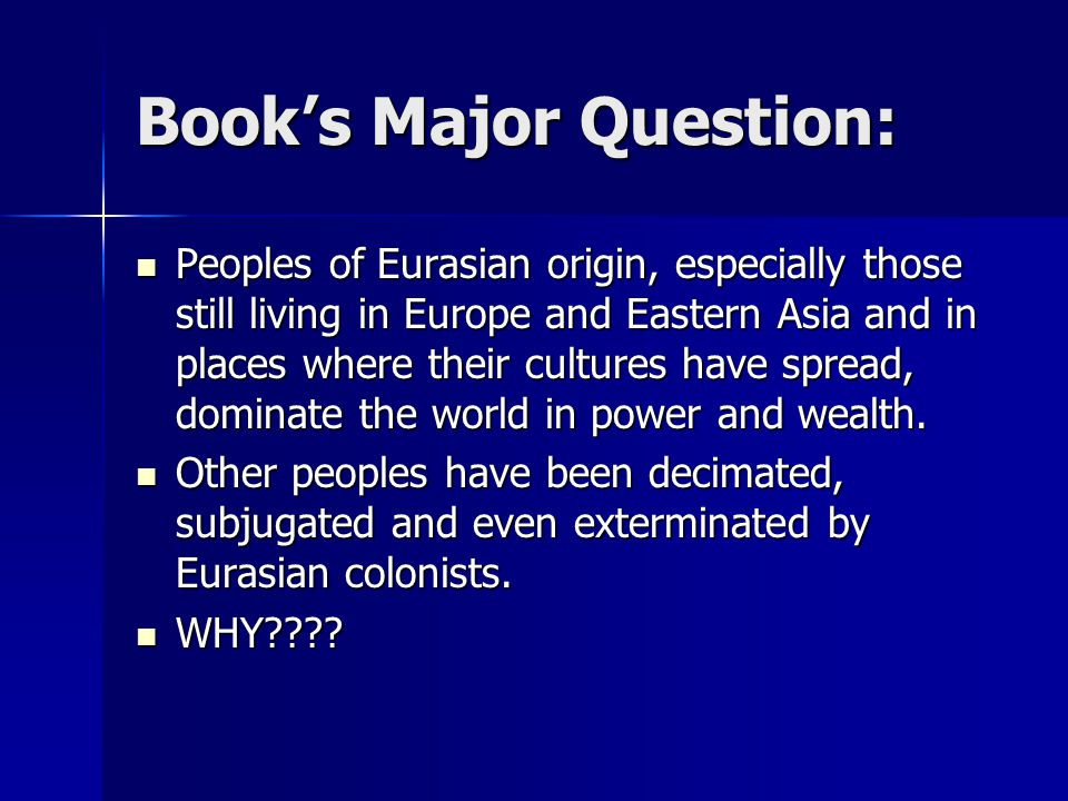 Book's Major Question: Peoples of Eurasian origin, especially those still living in Europe and Eastern Asia and in places where their cultures have spread, dominate the world in power and wealth.