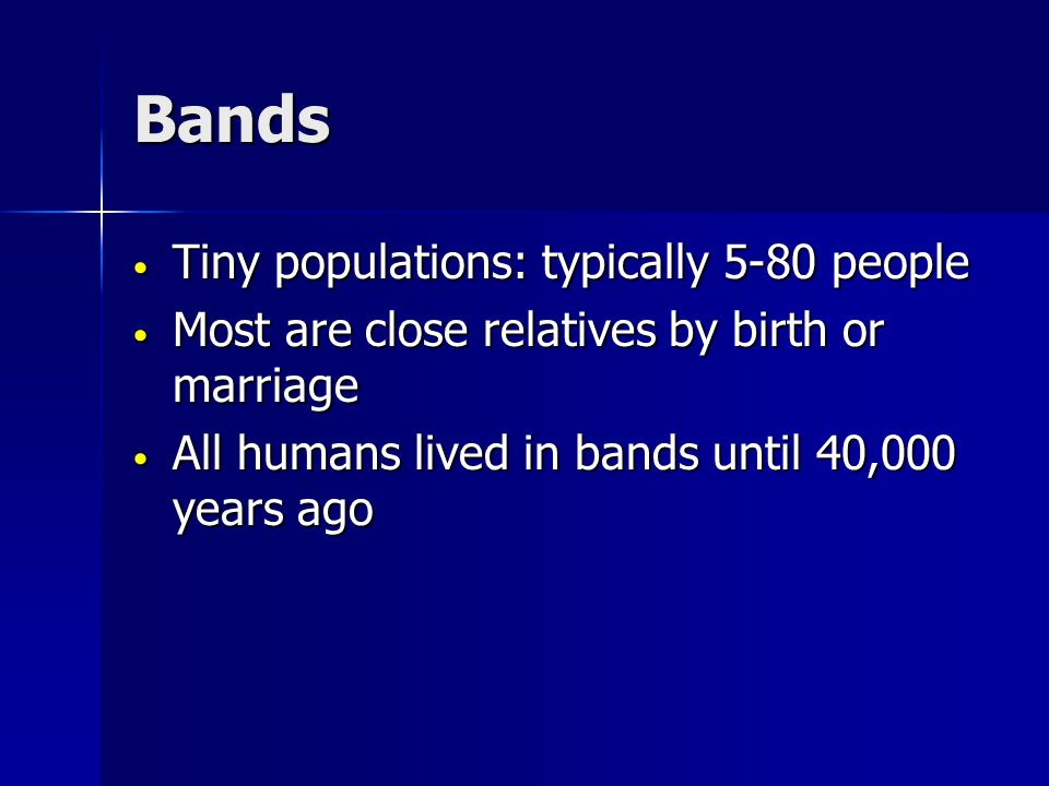 Bands Tiny populations: typically 5-80 people Tiny populations: typically 5-80 people Most are close relatives by birth or marriage Most are close relatives by birth or marriage All humans lived in bands until 40,000 years ago All humans lived in bands until 40,000 years ago