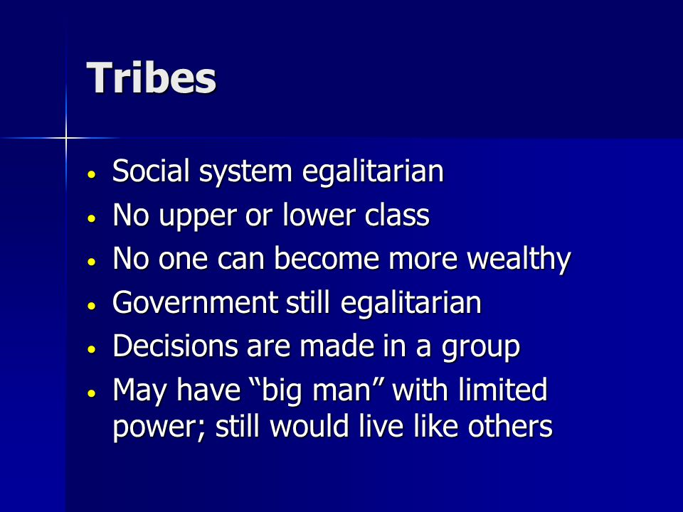 Tribes Social system egalitarian Social system egalitarian No upper or lower class No upper or lower class No one can become more wealthy No one can become more wealthy Government still egalitarian Government still egalitarian Decisions are made in a group Decisions are made in a group May have big man with limited power; still would live like others May have big man with limited power; still would live like others
