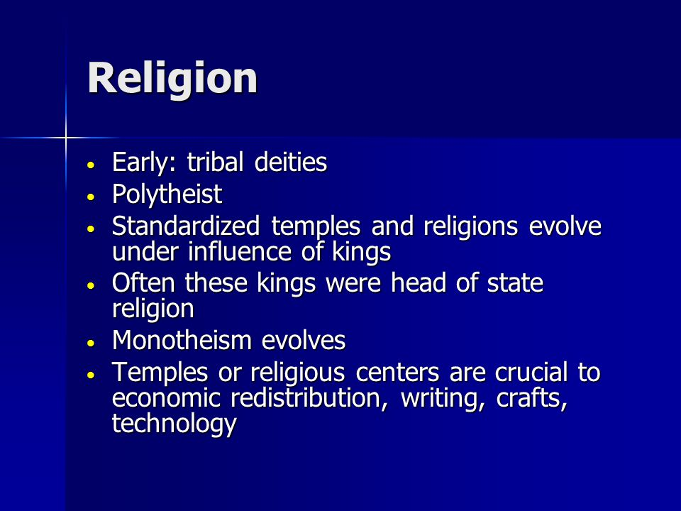 Religion Early: tribal deities Early: tribal deities Polytheist Polytheist Standardized temples and religions evolve under influence of kings Standardized temples and religions evolve under influence of kings Often these kings were head of state religion Often these kings were head of state religion Monotheism evolves Monotheism evolves Temples or religious centers are crucial to economic redistribution, writing, crafts, technology Temples or religious centers are crucial to economic redistribution, writing, crafts, technology