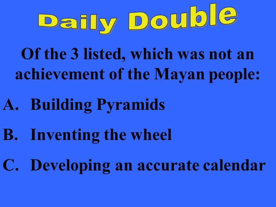 Of the 3 listed, which was not an achievement of the Mayan people: A.Building Pyramids B.Inventing the wheel C.Developing an accurate calendar