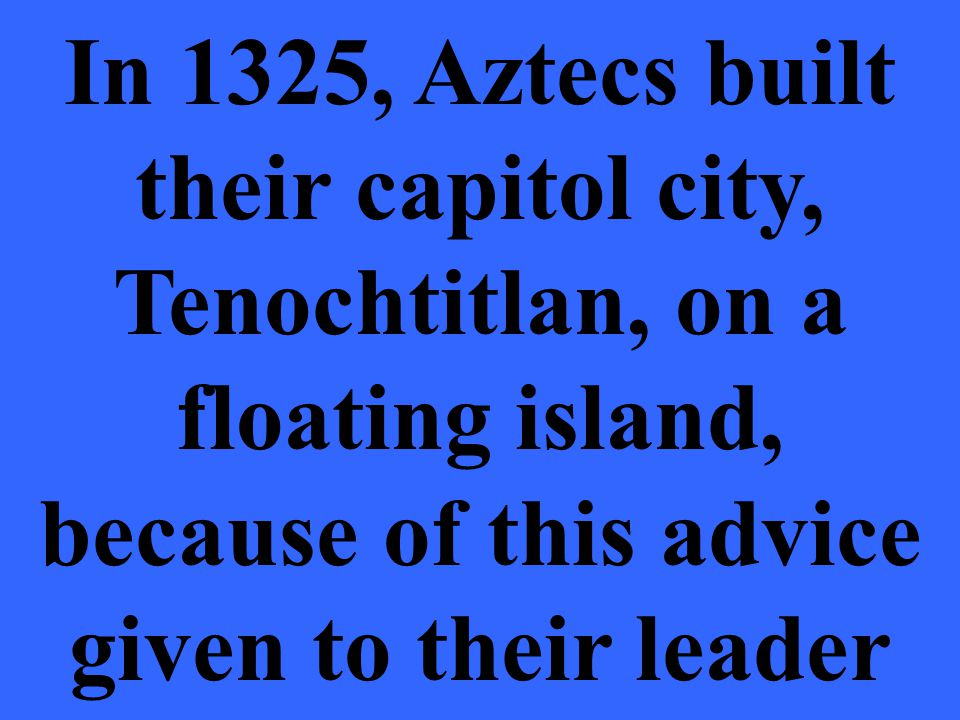 In 1325, Aztecs built their capitol city, Tenochtitlan, on a floating island, because of this advice given to their leader