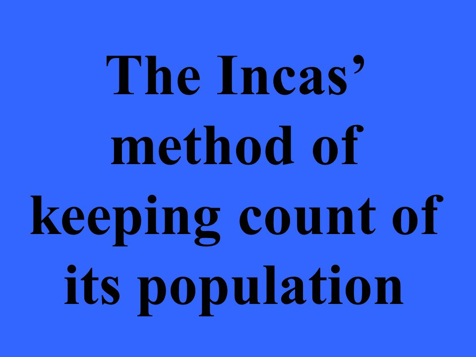 The Incas' method of keeping count of its population