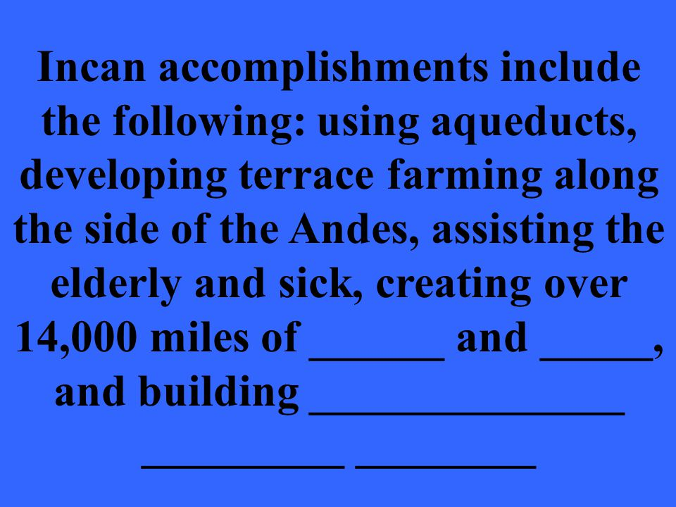 Incan accomplishments include the following: using aqueducts, developing terrace farming along the side of the Andes, assisting the elderly and sick, creating over 14,000 miles of ______ and _____, and building ______________ _________ ________