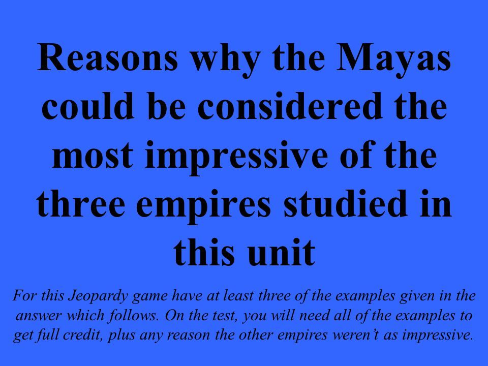 Reasons why the Mayas could be considered the most impressive of the three empires studied in this unit For this Jeopardy game have at least three of the examples given in the answer which follows.