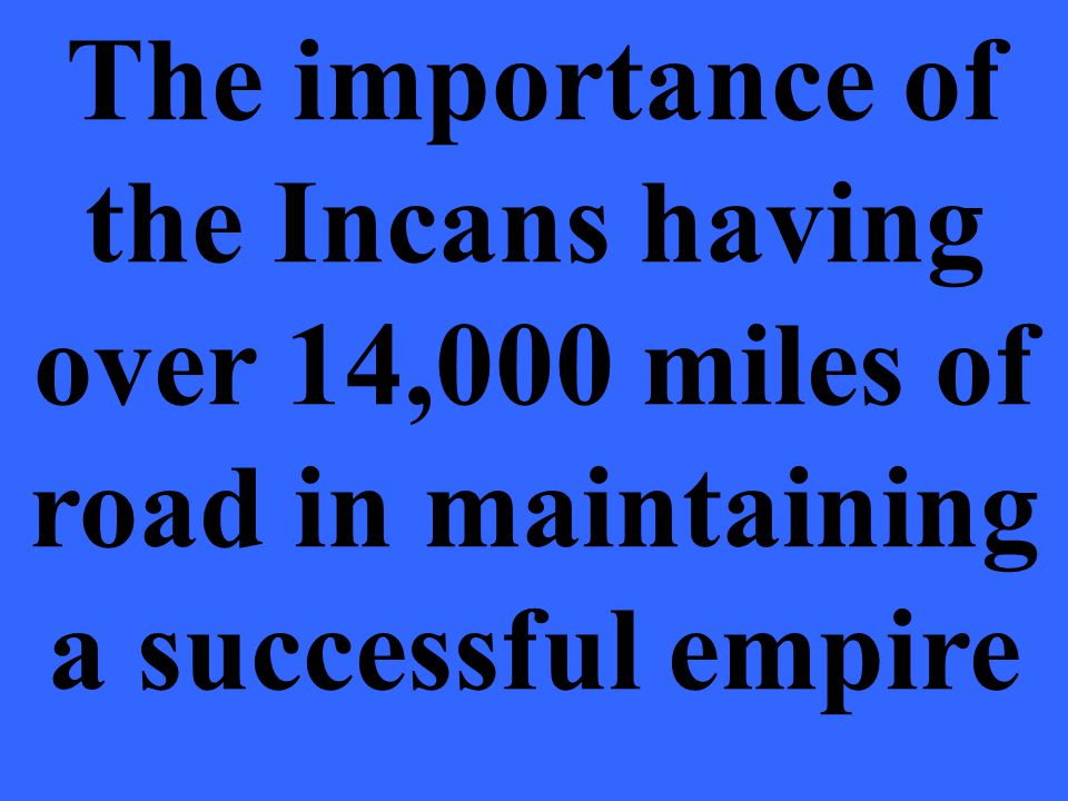 The importance of the Incans having over 14,000 miles of road in maintaining a successful empire