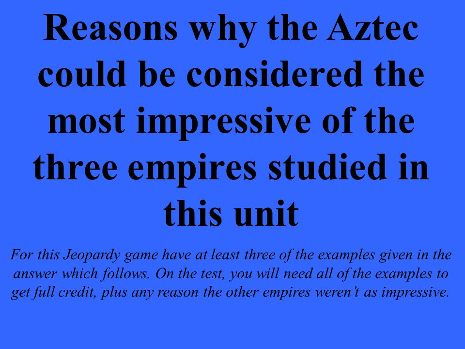 Reasons why the Aztec could be considered the most impressive of the three empires studied in this unit For this Jeopardy game have at least three of the examples given in the answer which follows.