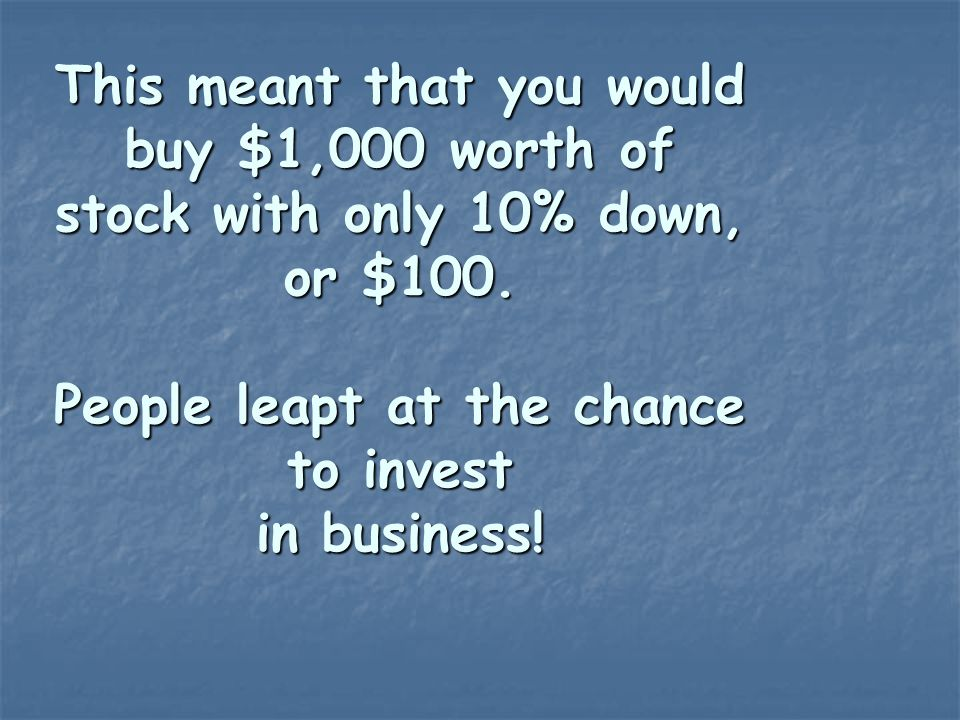 This meant that you would buy $1,000 worth of stock with only 10% down, or $100. People leapt at the chance to invest in business!