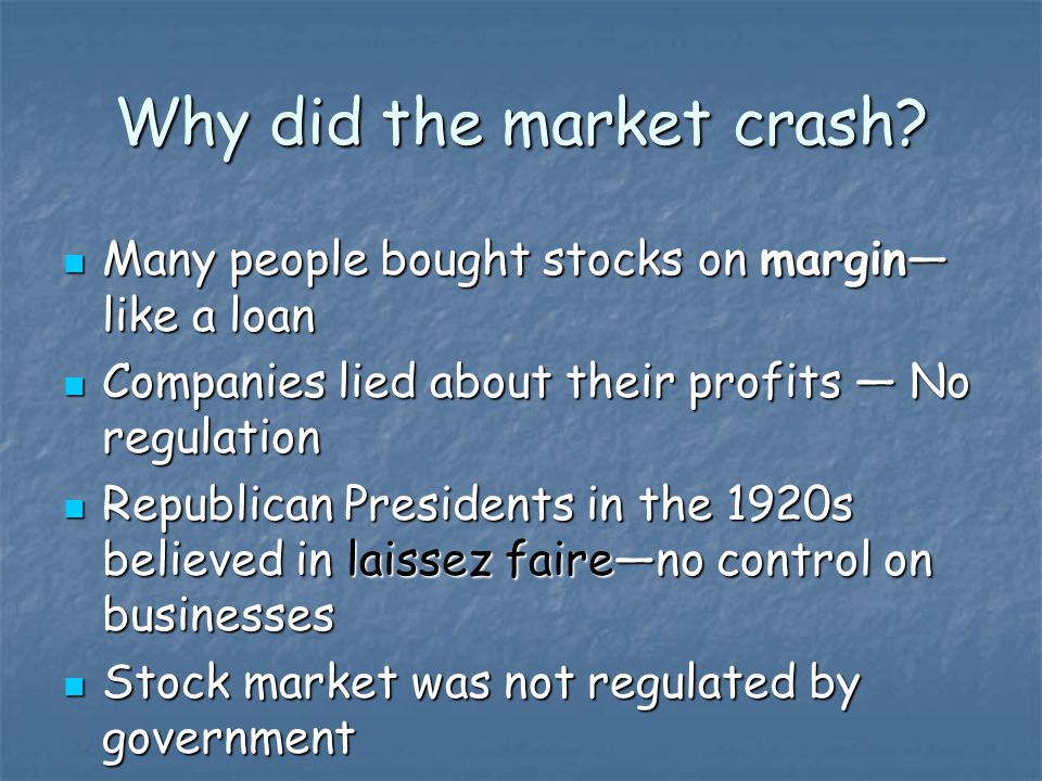 Why did the market crash? Many people bought stocks on margin— like a loan Many people bought stocks on margin— like a loan Companies lied about their