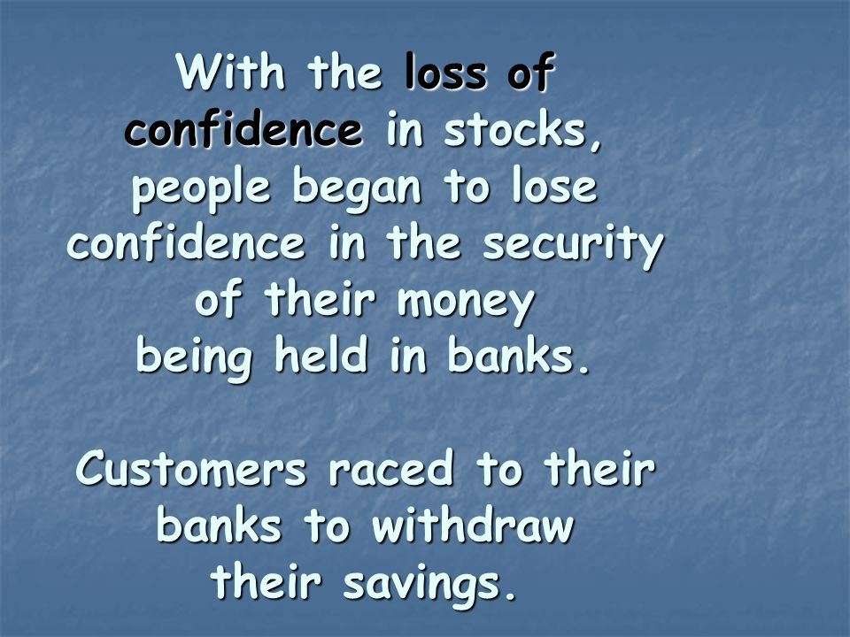 With the loss of confidence in stocks, people began to lose confidence in the security of their money being held in banks. Customers raced to their ba