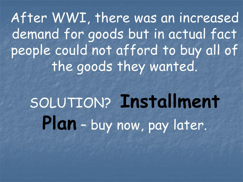 After WWI, there was an increased demand for goods but in actual fact people could not afford to buy all of the goods they wanted. SOLUTION? Installme
