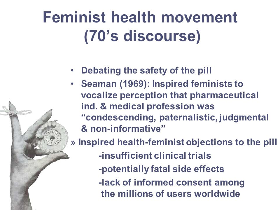Feminist health movement (70's discourse) Debating the safety of the pill Seaman (1969): Inspired feminists to vocalize perception that pharmaceutical ind.