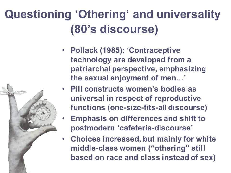 Questioning 'Othering' and universality (80's discourse) Pollack (1985): 'Contraceptive technology are developed from a patriarchal perspective, emphasizing the sexual enjoyment of men…' Pill constructs women's bodies as universal in respect of reproductive functions (one-size-fits-all discourse) Emphasis on differences and shift to postmodern 'cafeteria-discourse' Choices increased, but mainly for white middle-class women ( othering still based on race and class instead of sex)
