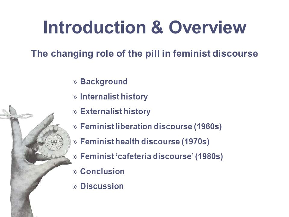 Introduction & Overview The changing role of the pill in feminist discourse »Background »Internalist history »Externalist history »Feminist liberation discourse (1960s) »Feminist health discourse (1970s) »Feminist 'cafeteria discourse' (1980s) »Conclusion »Discussion