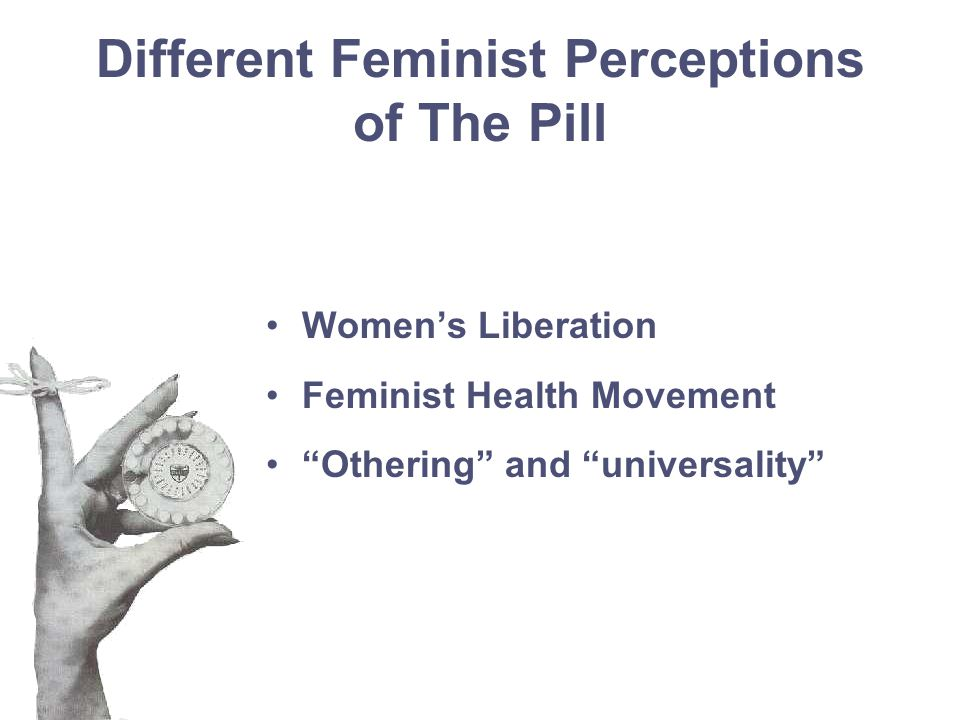 Different Feminist Perceptions of The Pill Women's Liberation Feminist Health Movement Othering and universality