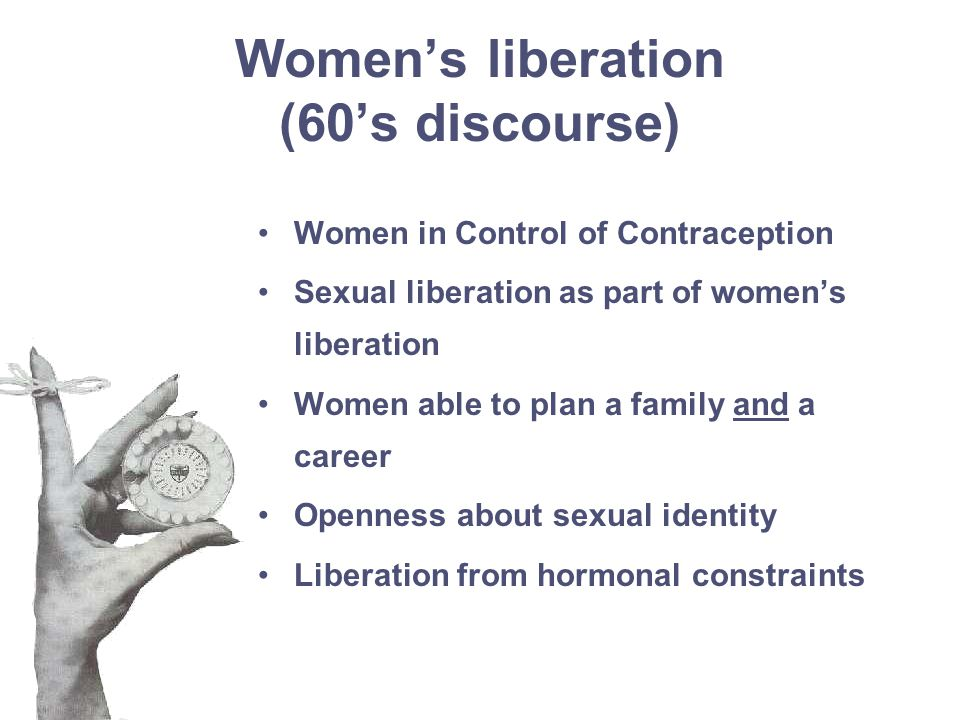 Women's liberation (60's discourse) Women in Control of Contraception Sexual liberation as part of women's liberation Women able to plan a family and a career Openness about sexual identity Liberation from hormonal constraints