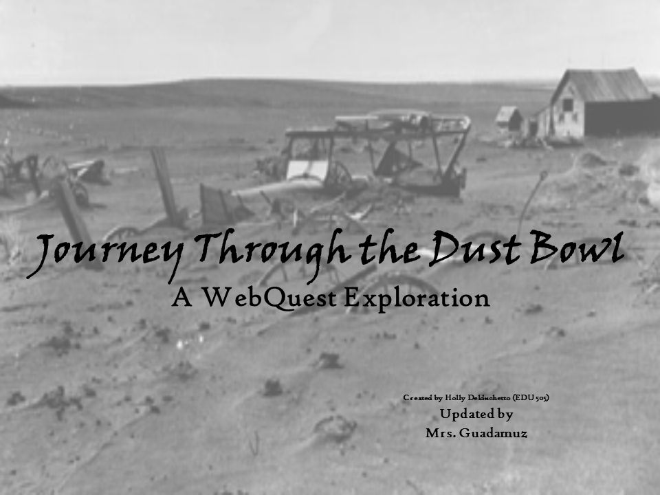 Journey Through the Dust Bowl A WebQuest Exploration Created by Holly Delduchetto (EDU 505) Updated by Mrs. Guadamuz