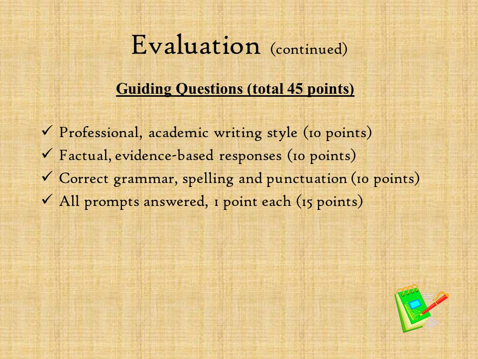 Evaluation (continued) Professional, academic writing style (10 points) Factual, evidence-based responses (10 points) Correct grammar, spelling and pu
