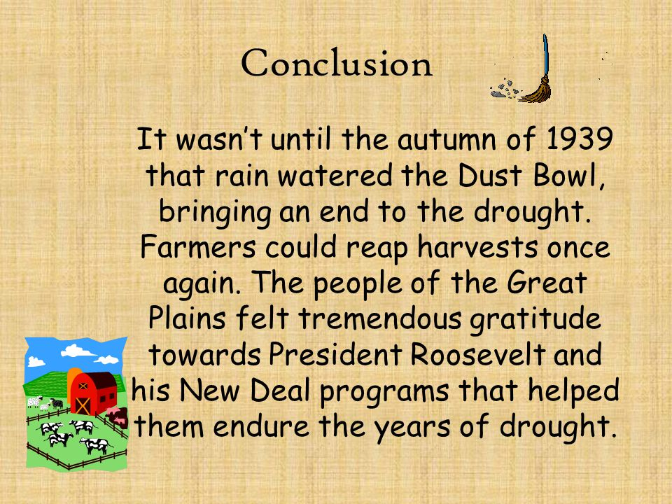 Conclusion It wasn't until the autumn of 1939 that rain watered the Dust Bowl, bringing an end to the drought. Farmers could reap harvests once again.