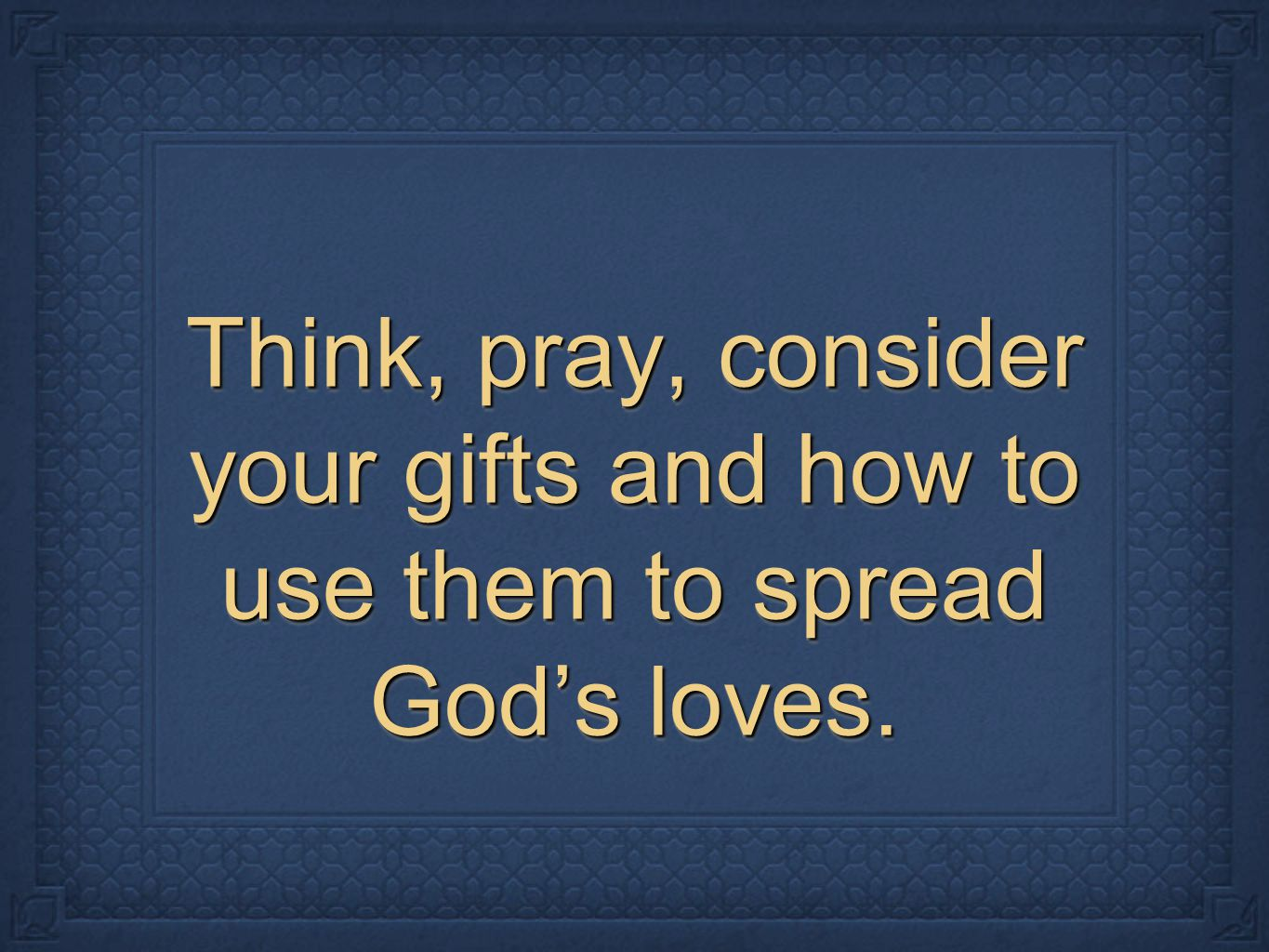 Think, pray, consider your gifts and how to use them to spread God's loves.