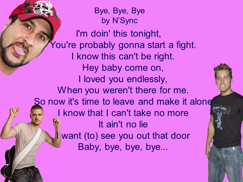 Bye, Bye, Bye by N'Sync I'm doin' this tonight, You're probably gonna start a fight. I know this can't be right. Hey baby come on, I loved you endless