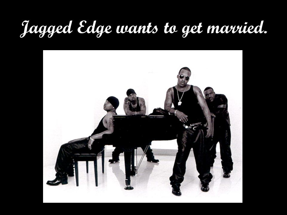 Jagged Edge wants to get married.