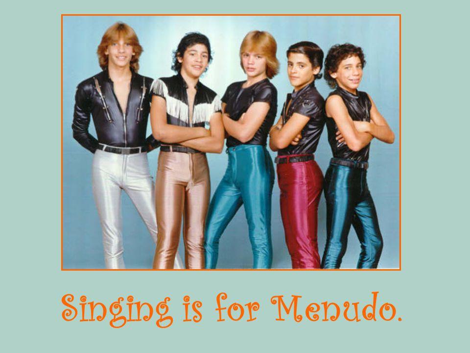 Singing is for Menudo.