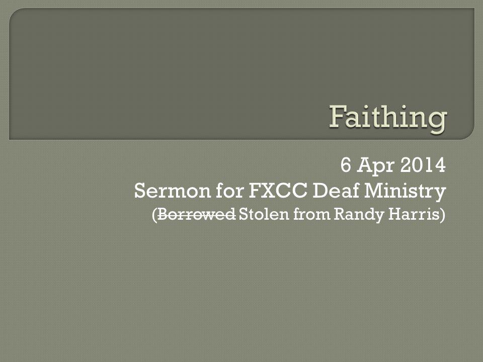 6 Apr 2014 Sermon for FXCC Deaf Ministry (Borrowed Stolen from Randy Harris)
