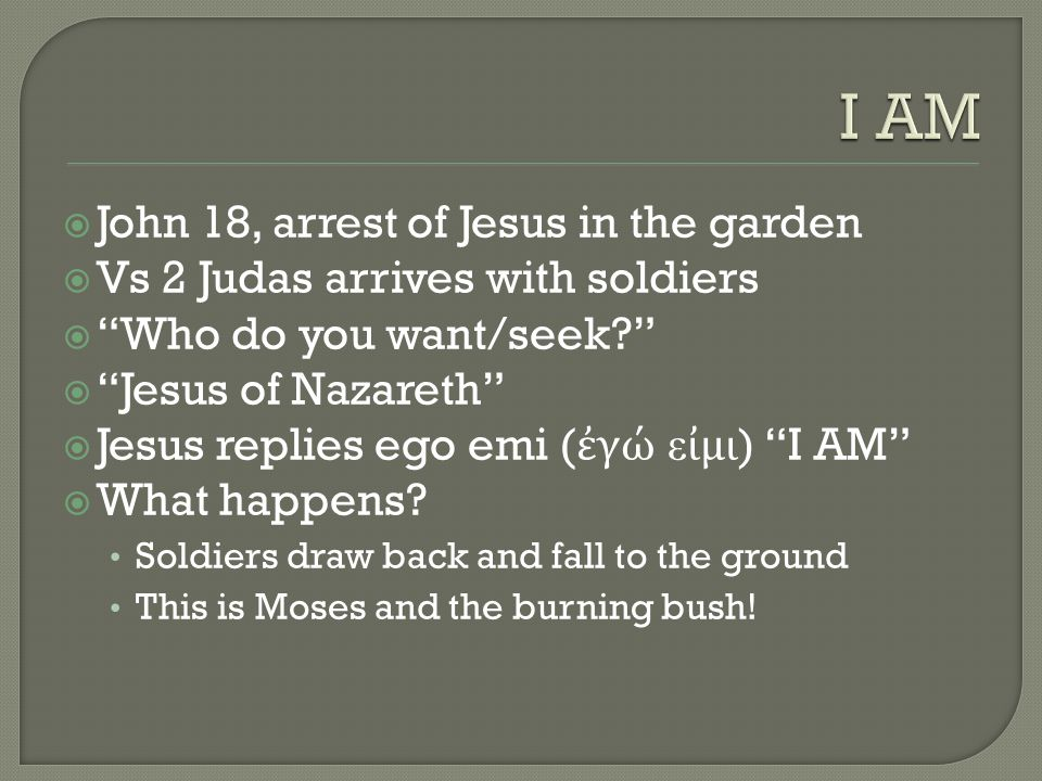  John 18, arrest of Jesus in the garden  Vs 2 Judas arrives with soldiers  Who do you want/seek  Jesus of Nazareth  Jesus replies ego emi ( ἐγώ εἰμι ) I AM  What happens.