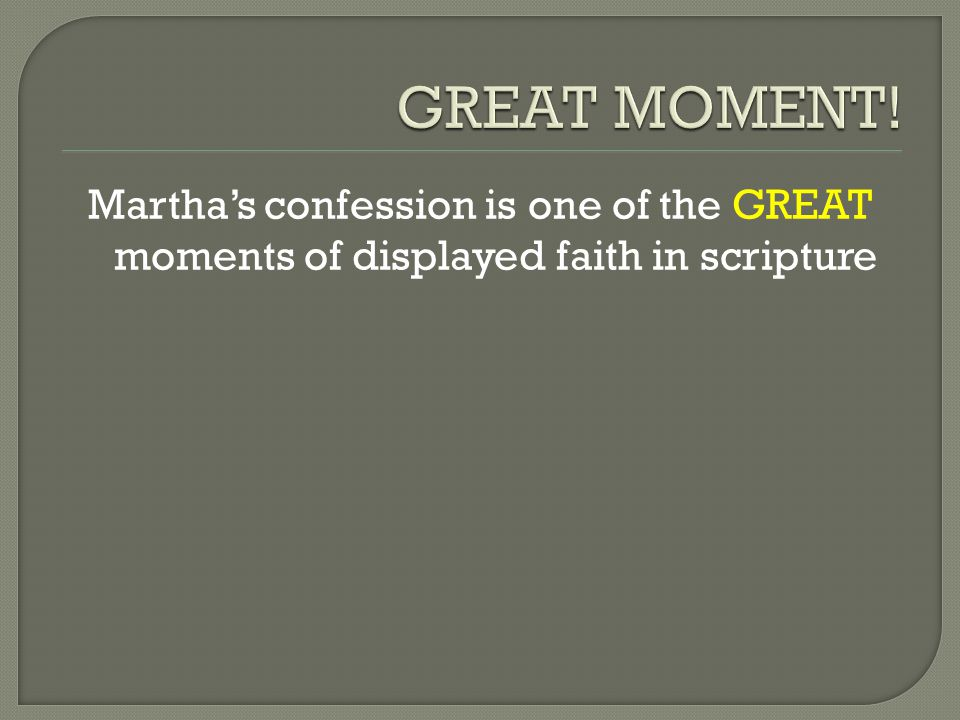 Martha's confession is one of the GREAT moments of displayed faith in scripture