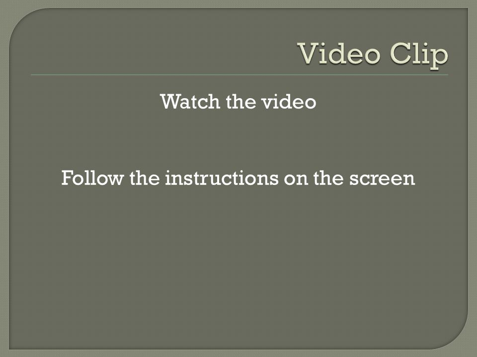 Watch the video Follow the instructions on the screen