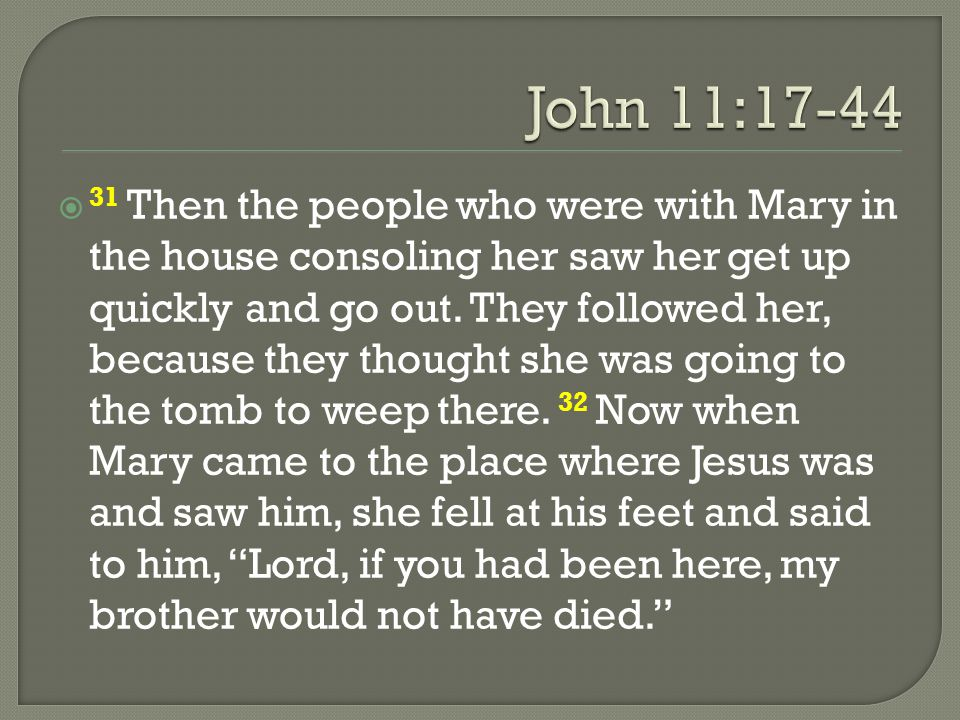  31 Then the people who were with Mary in the house consoling her saw her get up quickly and go out. They followed her, because they thought she was
