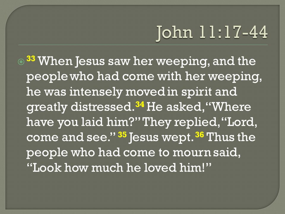 """ 33 When Jesus saw her weeping, and the people who had come with her weeping, he was intensely moved in spirit and greatly distressed. 34 He asked, """""""