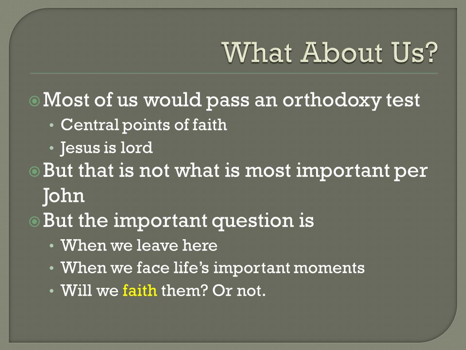  Most of us would pass an orthodoxy test Central points of faith Jesus is lord  But that is not what is most important per John  But the important