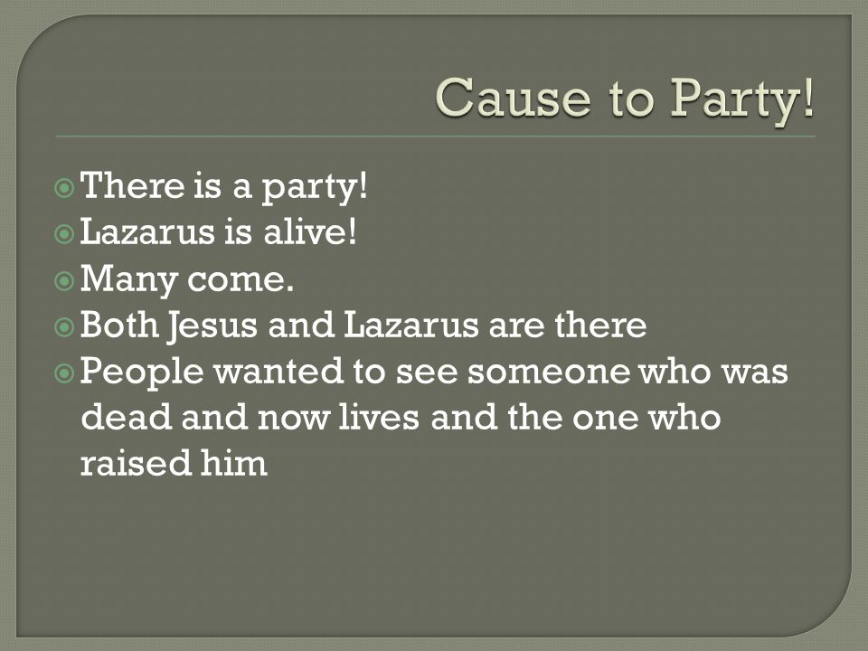  There is a party!  Lazarus is alive!  Many come.  Both Jesus and Lazarus are there  People wanted to see someone who was dead and now lives and
