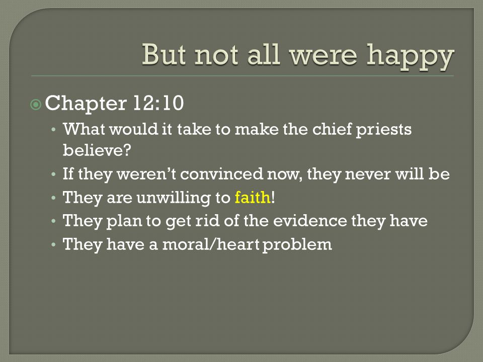  Chapter 12:10 What would it take to make the chief priests believe? If they weren't convinced now, they never will be They are unwilling to faith! T