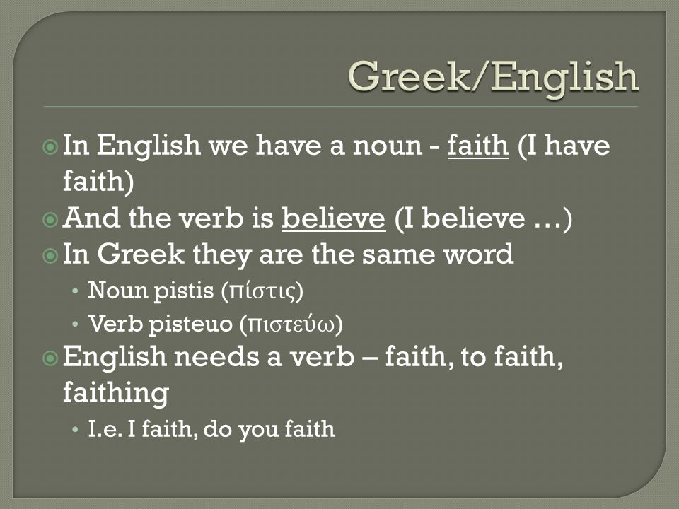  In English we have a noun - faith (I have faith)  And the verb is believe (I believe …)  In Greek they are the same word Noun pistis ( πίστις ) Ve