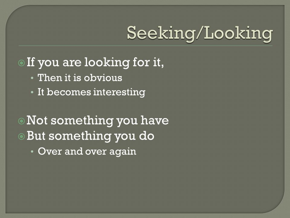  If you are looking for it, Then it is obvious It becomes interesting  Not something you have  But something you do Over and over again
