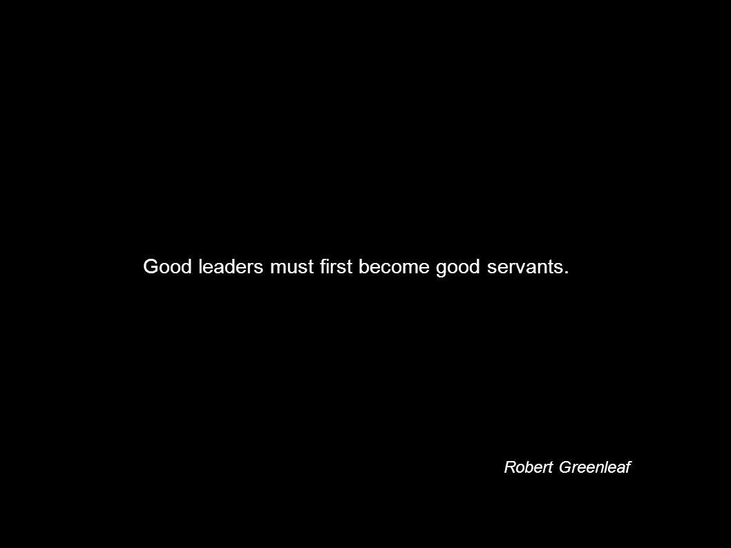 Good leaders must first become good servants. Robert Greenleaf