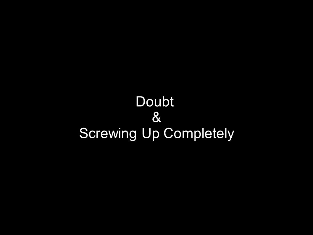 Doubt & Screwing Up Completely