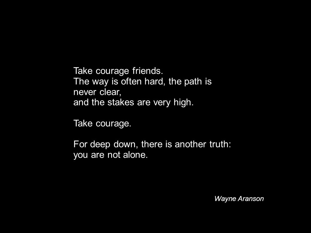 Take courage friends. The way is often hard, the path is never clear, and the stakes are very high. Take courage. For deep down, there is another trut